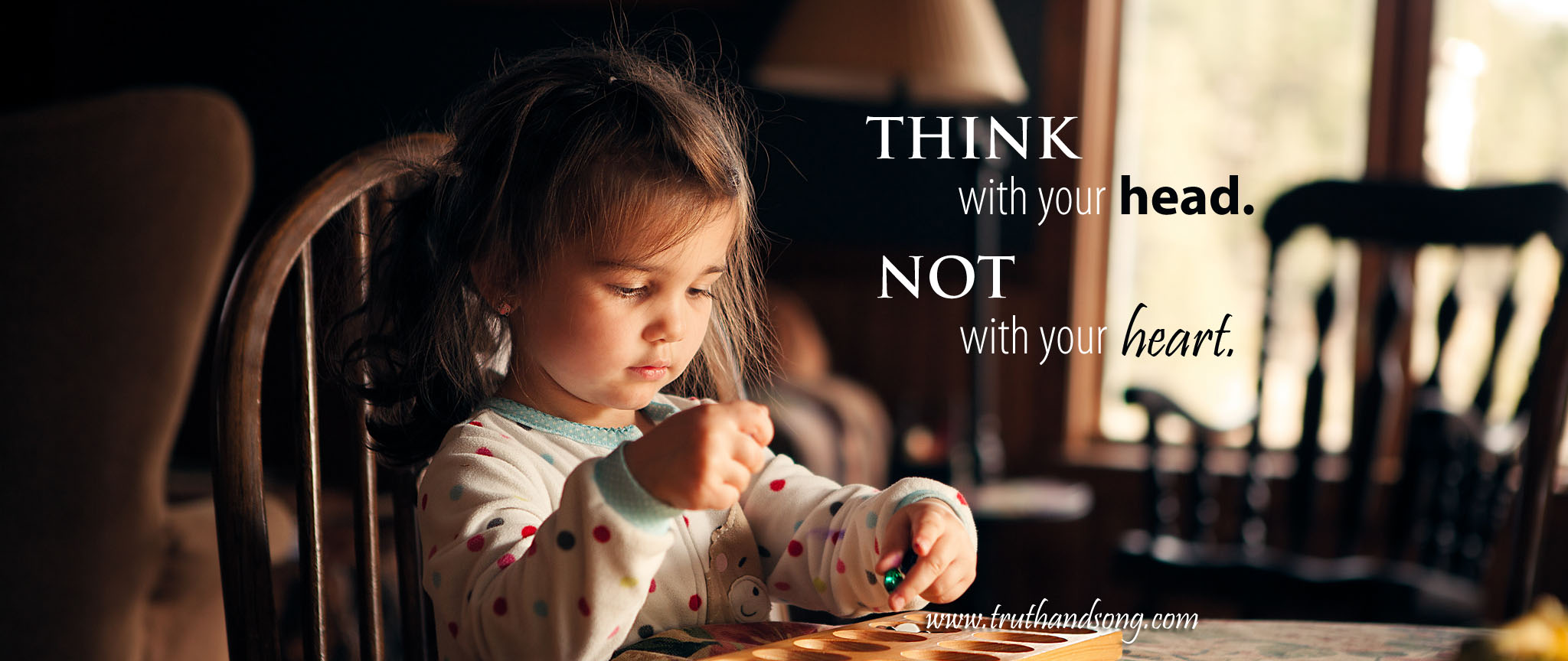 Think with your head; not with your heart. Life Lessons - TruthandSong